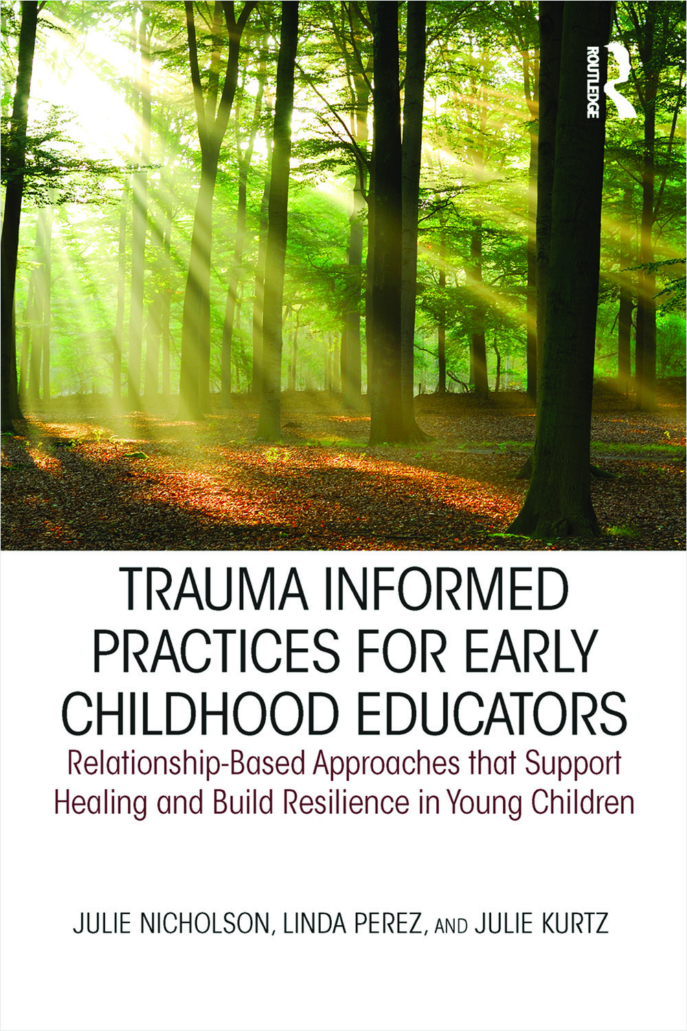 Trauma Informed Practices for Early Childhood Educators: Relationship-Based Approaches that Support Healing and Build Resilience in Young Children